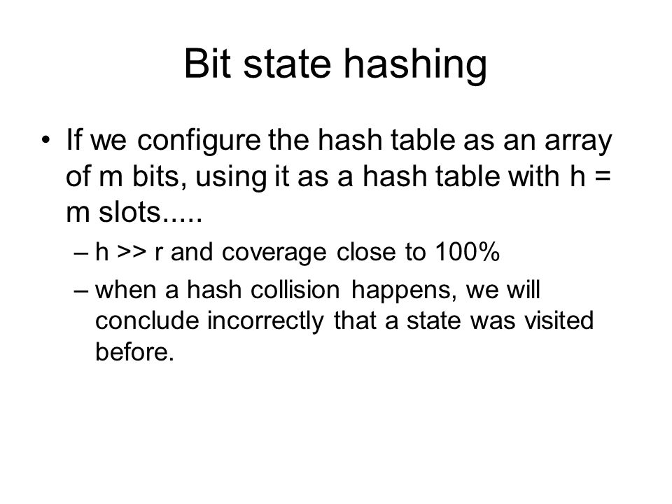 Bit state hashing If we configure the hash table as an array of m bits, using it as a hash table with h = m slots..... –h >> r and coverage close to 1