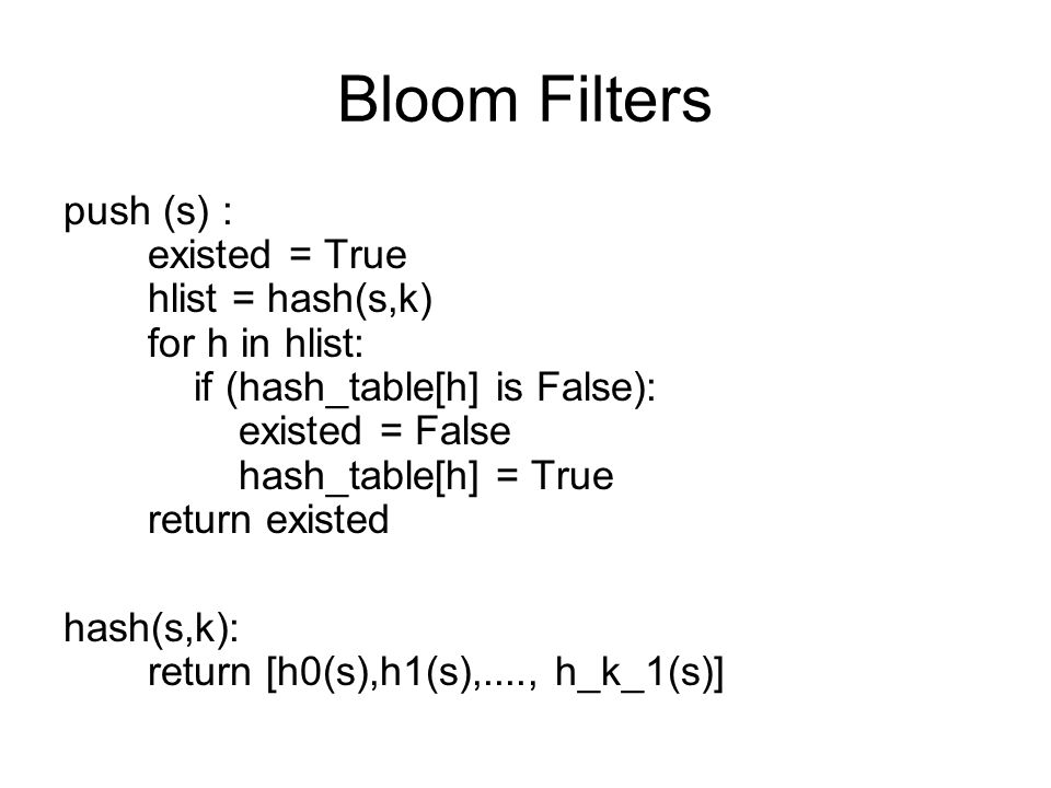 Bloom Filters push (s) : existed = True hlist = hash(s,k) for h in hlist: if (hash_table[h] is False): existed = False hash_table[h] = True return exi