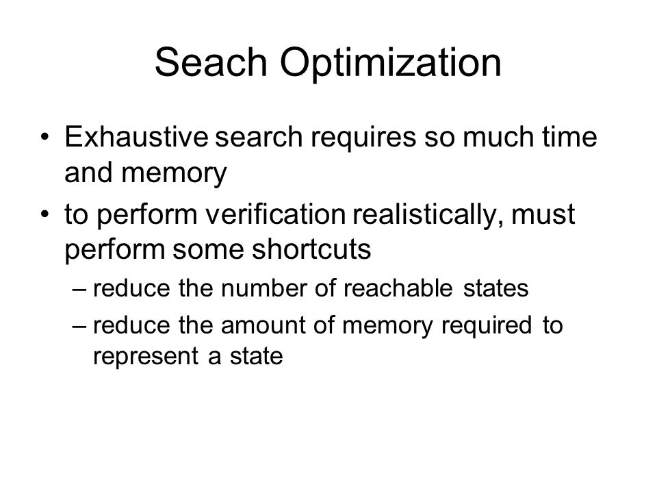 Seach Optimization Exhaustive search requires so much time and memory to perform verification realistically, must perform some shortcuts –reduce the number of reachable states –reduce the amount of memory required to represent a state