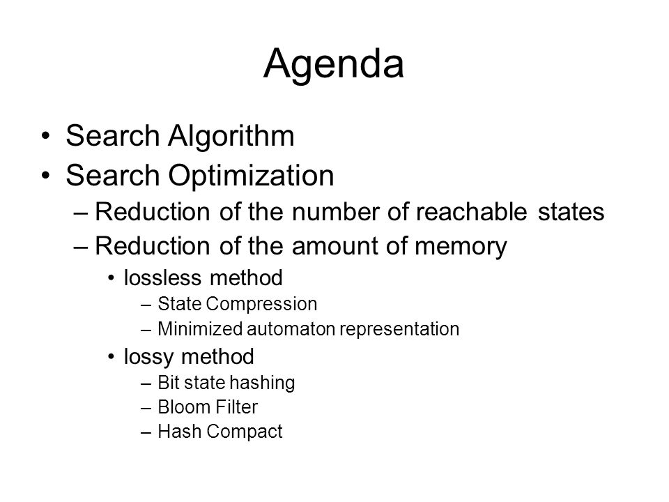 Agenda Search Algorithm Search Optimization –Reduction of the number of reachable states –Reduction of the amount of memory lossless method –State Compression –Minimized automaton representation lossy method –Bit state hashing –Bloom Filter –Hash Compact