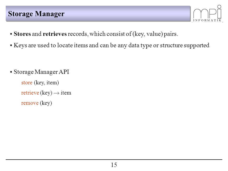 Storage Manager Stores and retrieves records, which consist of (key, value) pairs. Keys are used to locate items and can be any data type or structure