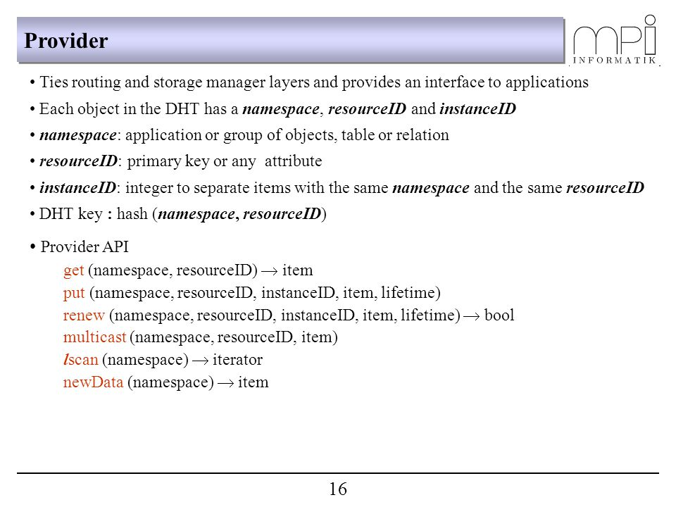 Provider Ties routing and storage manager layers and provides an interface to applications Each object in the DHT has a namespace, resourceID and instanceID namespace: application or group of objects, table or relation resourceID: primary key or any attribute instanceID: integer to separate items with the same namespace and the same resourceID DHT key : hash (namespace, resourceID) Provider API get (namespace, resourceID)  item put (namespace, resourceID, instanceID, item, lifetime) renew (namespace, resourceID, instanceID, item, lifetime)  bool multicast (namespace, resourceID, item) lscan (namespace)  iterator newData (namespace)  item 16