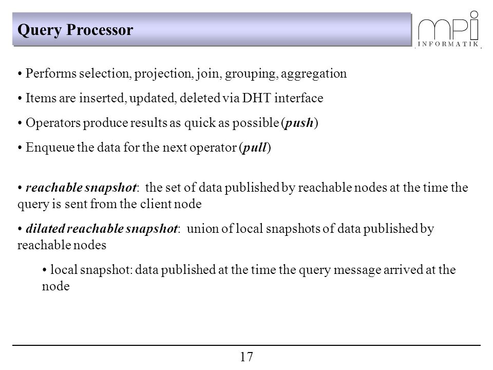 Query Processor Performs selection, projection, join, grouping, aggregation Items are inserted, updated, deleted via DHT interface Operators produce results as quick as possible (push) Enqueue the data for the next operator (pull) reachable snapshot: the set of data published by reachable nodes at the time the query is sent from the client node dilated reachable snapshot: union of local snapshots of data published by reachable nodes local snapshot: data published at the time the query message arrived at the node 17