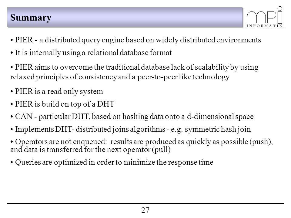 Summary PIER - a distributed query engine based on widely distributed environments It is internally using a relational database format PIER aims to overcome the traditional database lack of scalability by using relaxed principles of consistency and a peer-to-peer like technology PIER is a read only system PIER is build on top of a DHT CAN - particular DHT, based on hashing data onto a d-dimensional space Implements DHT- distributed joins algorithms - e.g.