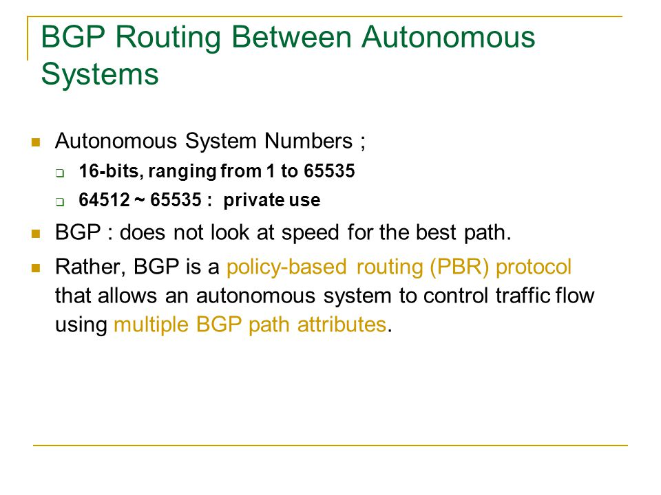 Autonomous System Numbers ;  16-bits, ranging from 1 to 65535  64512 ~ 65535 : private use BGP : does not look at speed for the best path. Rather, B