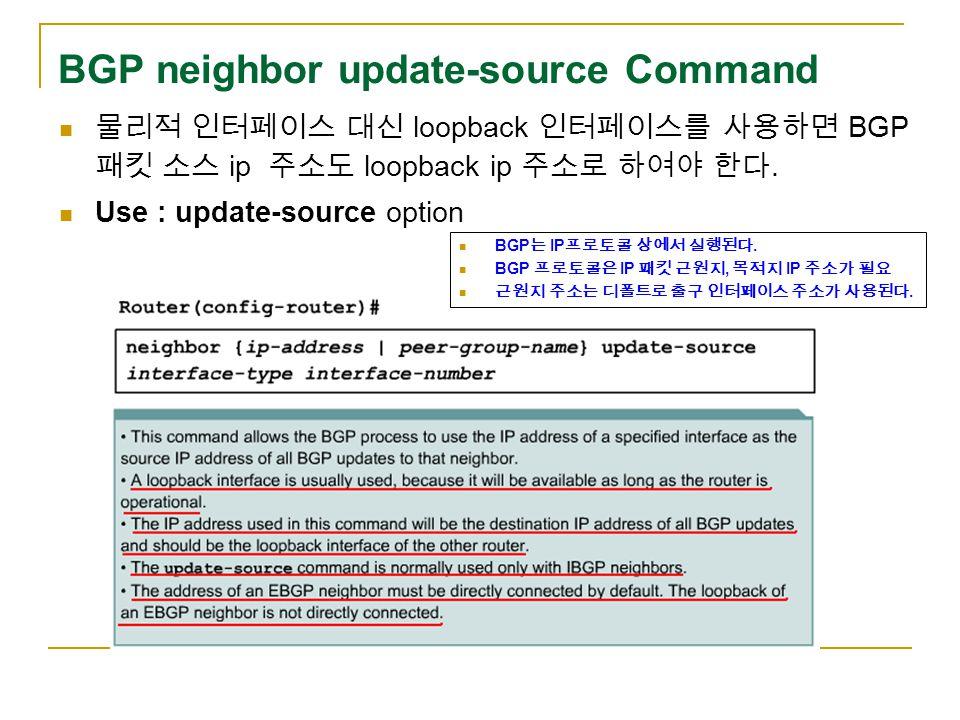 BGP neighbor update-source Command 물리적 인터페이스 대신 loopback 인터페이스를 사용하면 BGP 패킷 소스 ip 주소도 loopback ip 주소로 하여야 한다.