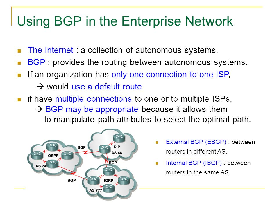Using BGP in the Enterprise Network The Internet : a collection of autonomous systems. BGP : provides the routing between autonomous systems. If an or