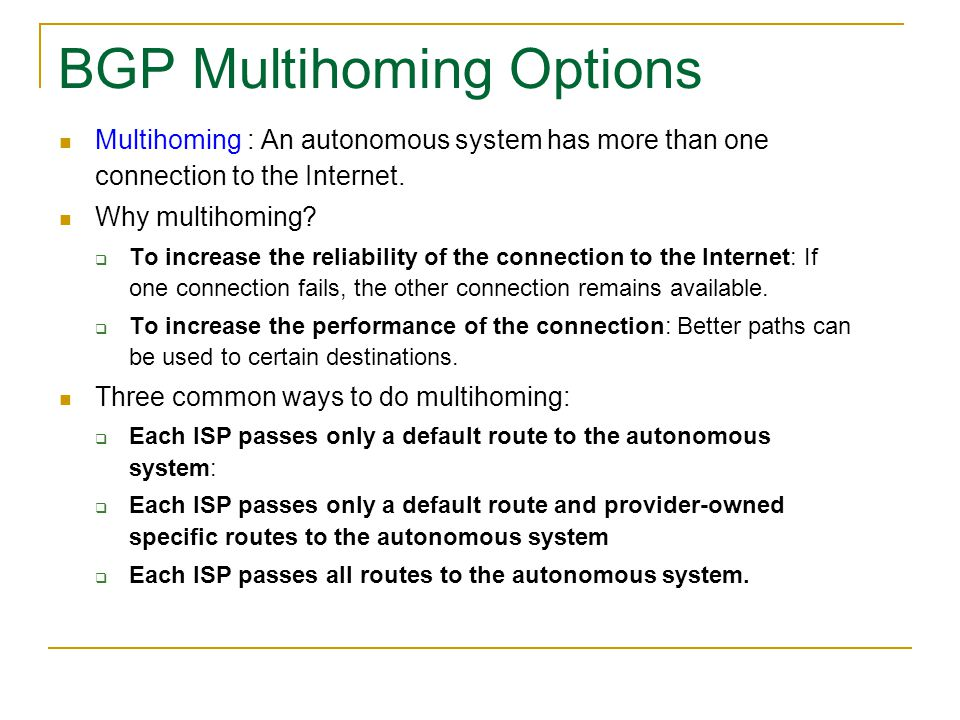 BGP Multihoming Options Multihoming : An autonomous system has more than one connection to the Internet. Why multihoming?  To increase the reliabilit