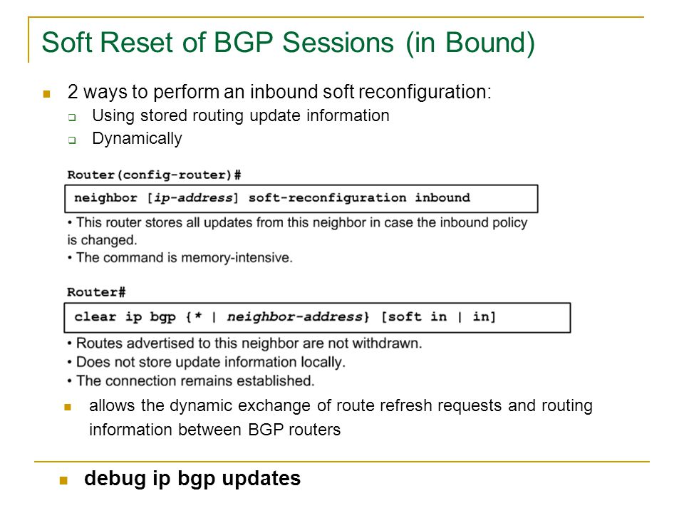 Soft Reset of BGP Sessions (in Bound) 2 ways to perform an inbound soft reconfiguration:  Using stored routing update information  Dynamically allow