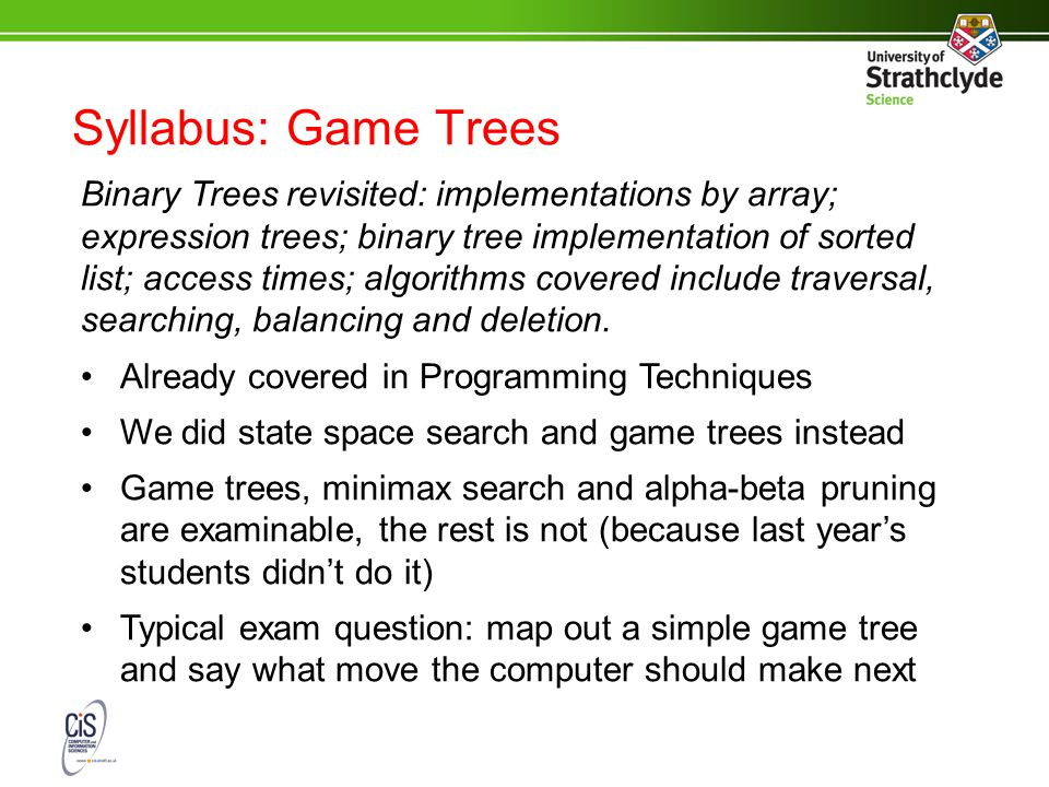 Syllabus: Game Trees Binary Trees revisited: implementations by array; expression trees; binary tree implementation of sorted list; access times; algorithms covered include traversal, searching, balancing and deletion.