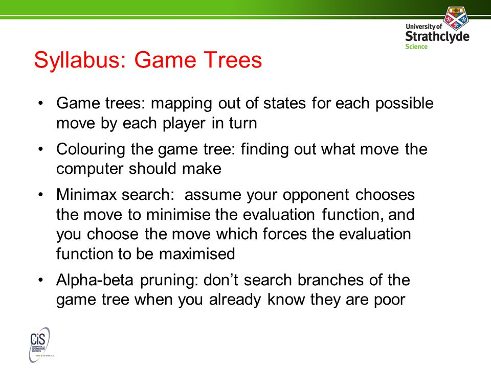 Syllabus: Game Trees Game trees: mapping out of states for each possible move by each player in turn Colouring the game tree: finding out what move the computer should make Minimax search: assume your opponent chooses the move to minimise the evaluation function, and you choose the move which forces the evaluation function to be maximised Alpha-beta pruning: don't search branches of the game tree when you already know they are poor
