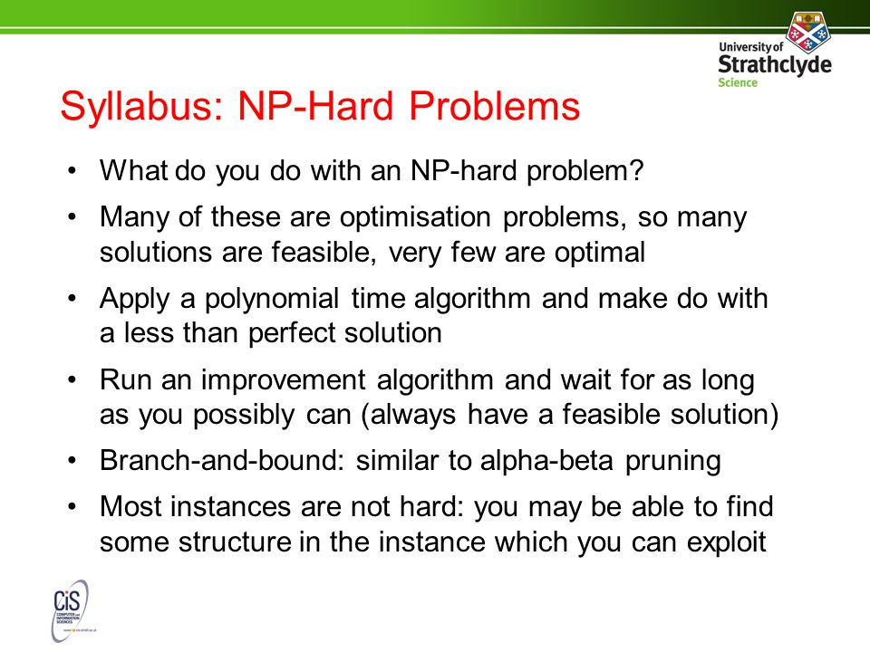 Syllabus: NP-Hard Problems What do you do with an NP-hard problem? Many of these are optimisation problems, so many solutions are feasible, very few a
