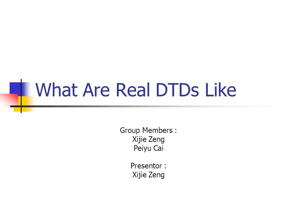 What Are Real DTDs Like Group Members : Xijie Zeng Peiyu Cai Presentor : Xijie Zeng