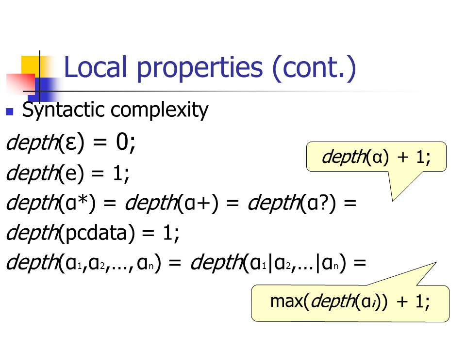 Local properties (cont.) Syntactic complexity depth( ε) = 0; depth(е) = 1; depth(α*) = depth(α+) = depth(α?) = depth(pcdata) = 1; depth(α 1,α 2,…, α n ) = depth(α 1 |α 2,…|α n ) = depth( α ) + 1; max(depth(α i )) + 1;