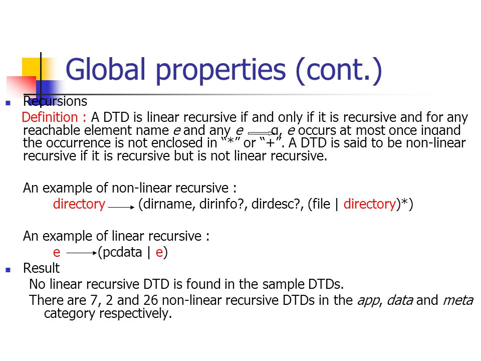 Global properties (cont.) Recursions Definition : A DTD is linear recursive if and only if it is recursive and for any reachable element name e and any e α, e occurs at most once inαand the occurrence is not enclosed in * or + .