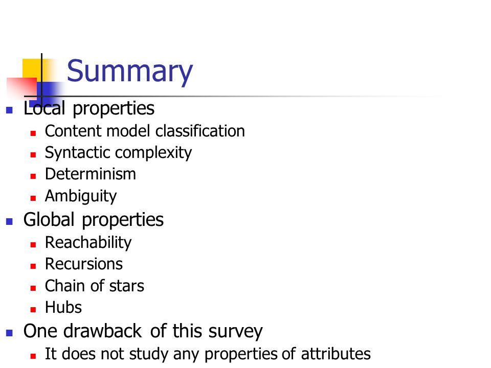 Summary Local properties Content model classification Syntactic complexity Determinism Ambiguity Global properties Reachability Recursions Chain of stars Hubs One drawback of this survey It does not study any properties of attributes