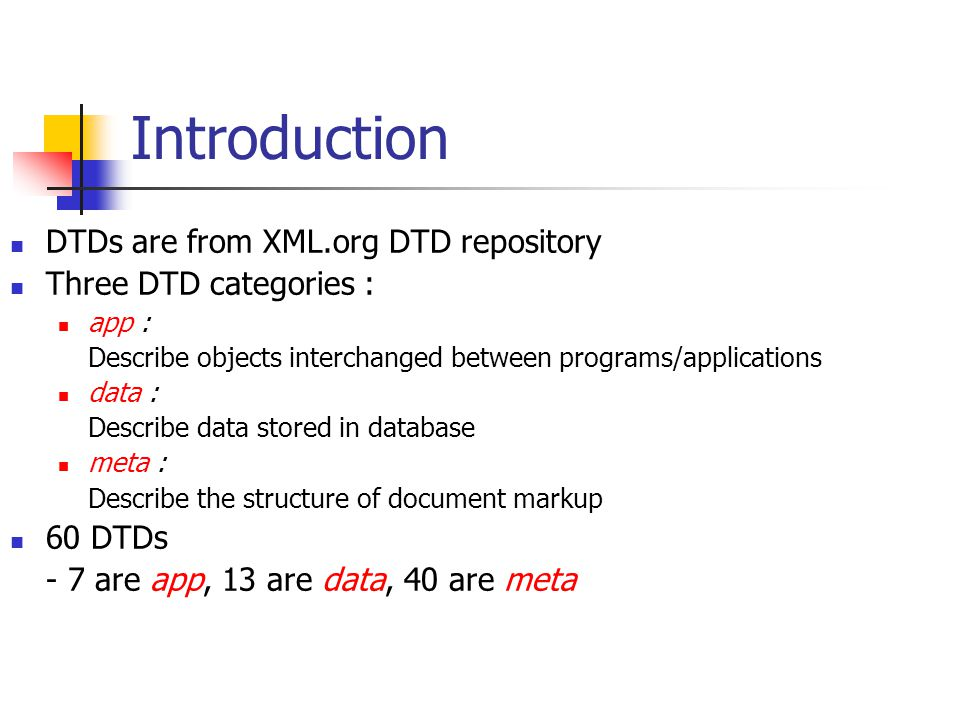 Introduction DTDs are from XML.org DTD repository Three DTD categories : app : Describe objects interchanged between programs/applications data : Describe data stored in database meta : Describe the structure of document markup 60 DTDs - 7 are app, 13 are data, 40 are meta