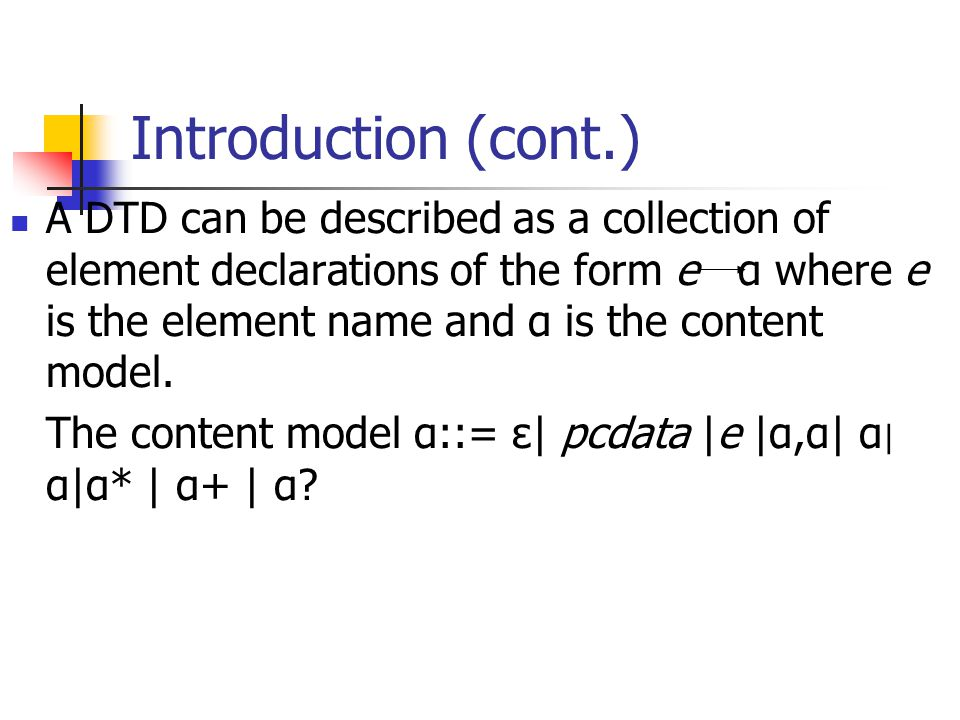 Introduction (cont.) A DTD can be described as a collection of element declarations of the form e α where e is the element name and α is the content model.