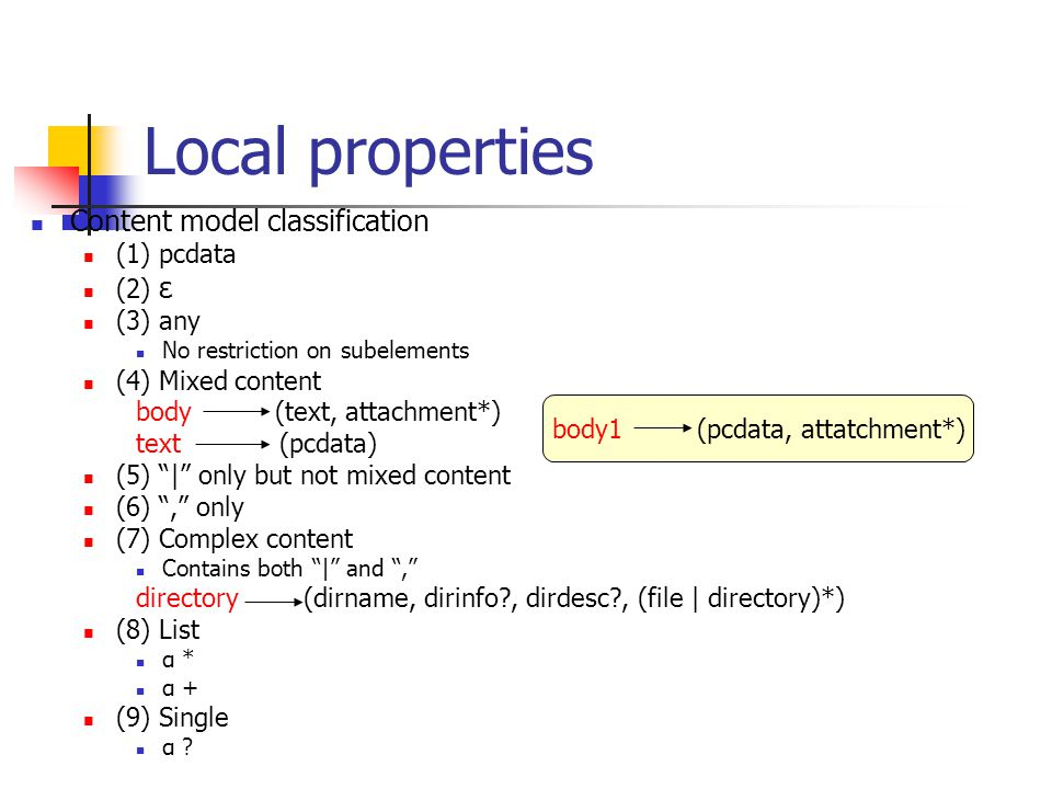 Local properties Content model classification (1) pcdata (2) ε (3) any No restriction on subelements (4) Mixed content body (text, attachment*) text (pcdata) (5) | only but not mixed content (6) , only (7) Complex content Contains both | and , directory (dirname, dirinfo?, dirdesc?, (file | directory)*) (8) List α * α + (9) Single α .