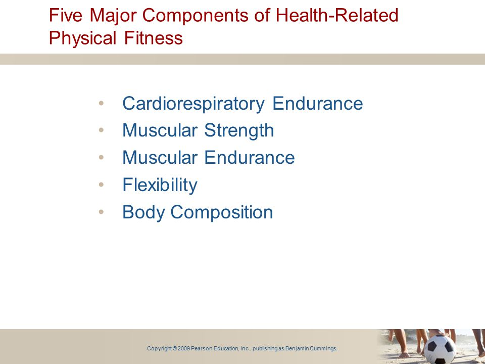 Copyright © 2009 Pearson Education, Inc., publishing as Benjamin Cummings. Five Major Components of Health-Related Physical Fitness Cardiorespiratory