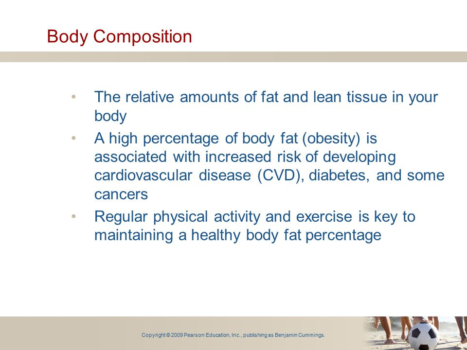 Copyright © 2009 Pearson Education, Inc., publishing as Benjamin Cummings. Body Composition The relative amounts of fat and lean tissue in your body A