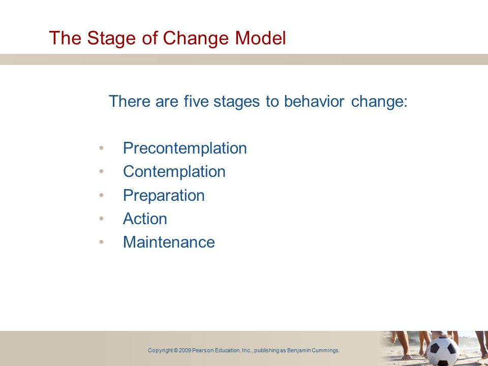 Copyright © 2009 Pearson Education, Inc., publishing as Benjamin Cummings. The Stage of Change Model There are five stages to behavior change: Precont