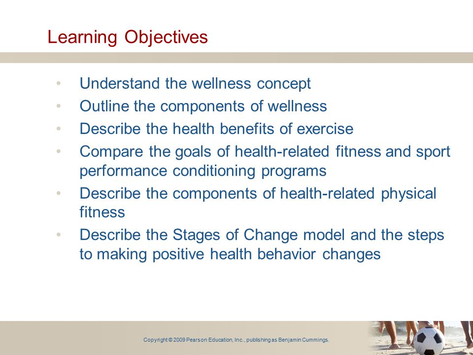 Learning Objectives Understand the wellness concept Outline the components of wellness Describe the health benefits of exercise Compare the goals of h