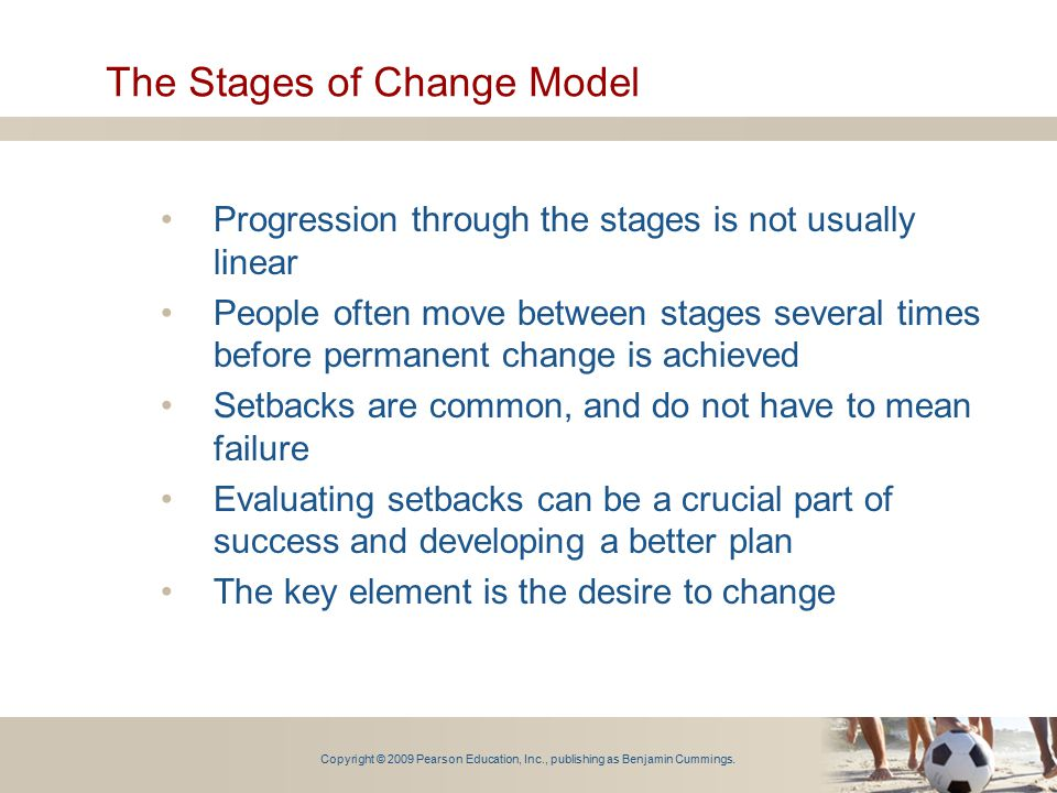 Copyright © 2009 Pearson Education, Inc., publishing as Benjamin Cummings. The Stages of Change Model Progression through the stages is not usually li