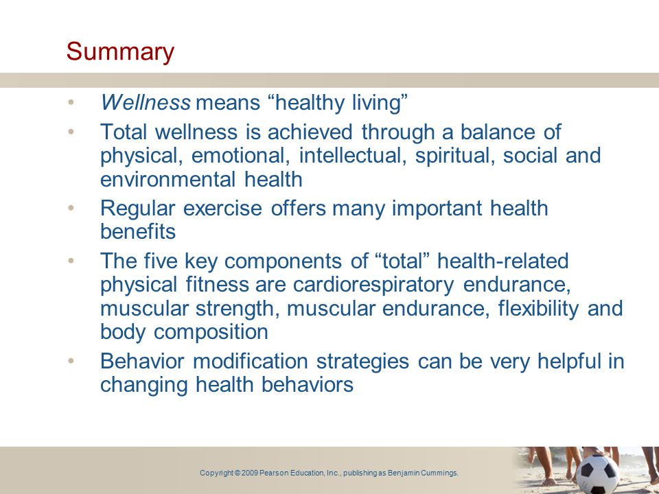 "Copyright © 2009 Pearson Education, Inc., publishing as Benjamin Cummings. Summary Wellness means ""healthy living"" Total wellness is achieved through"