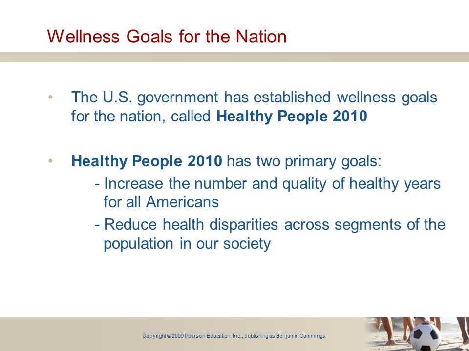 Copyright © 2009 Pearson Education, Inc., publishing as Benjamin Cummings. Wellness Goals for the Nation The U.S. government has established wellness
