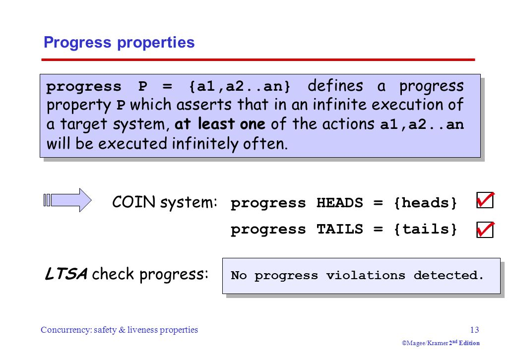Concurrency: safety & liveness properties13 ©Magee/Kramer 2 nd Edition Progress properties progress P = {a1,a2..an} defines a progress property P which asserts that in an infinite execution of a target system, at least one of the actions a1,a2..an will be executed infinitely often.