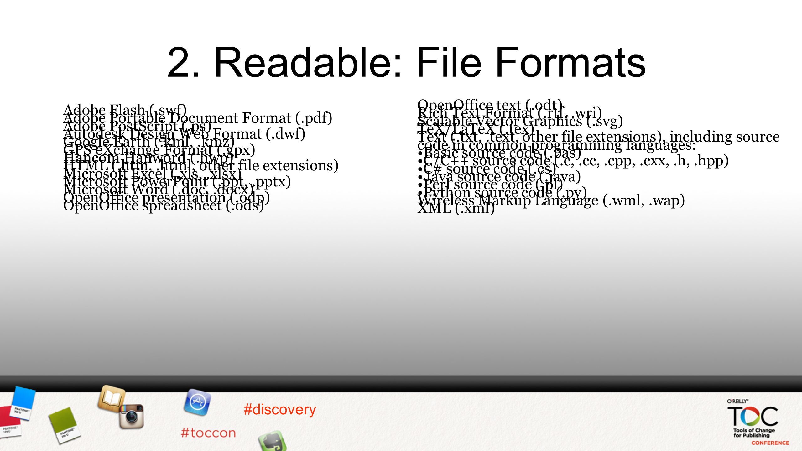 #discovery 2. Readable: File Formats OpenOffice text (.odt) Rich Text Format (.rtf,.wri) Scalable Vector Graphics (.svg) TeX/LaTeX (.tex) Text (.txt,.