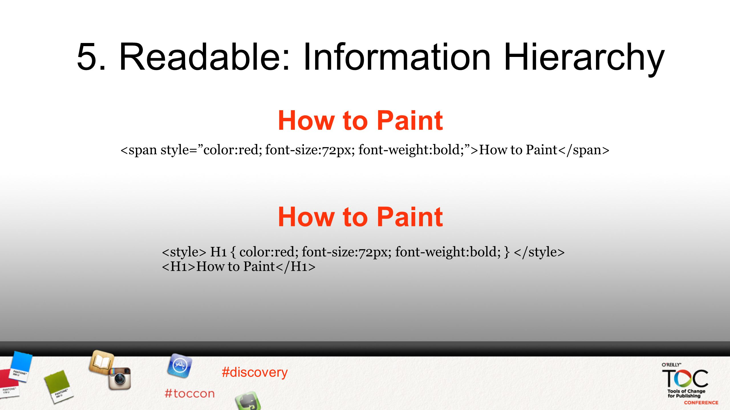 #discovery 5. Readable: Information Hierarchy How to Paint H1 { color:red; font-size:72px; font-weight:bold; } How to Paint