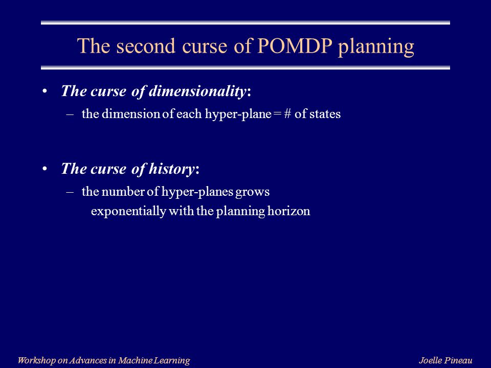 Joelle PineauWorkshop on Advances in Machine Learning The second curse of POMDP planning The curse of dimensionality: –the dimension of each hyper-plane = # of states The curse of history: –the number of hyper-planes grows exponentially with the planning horizon