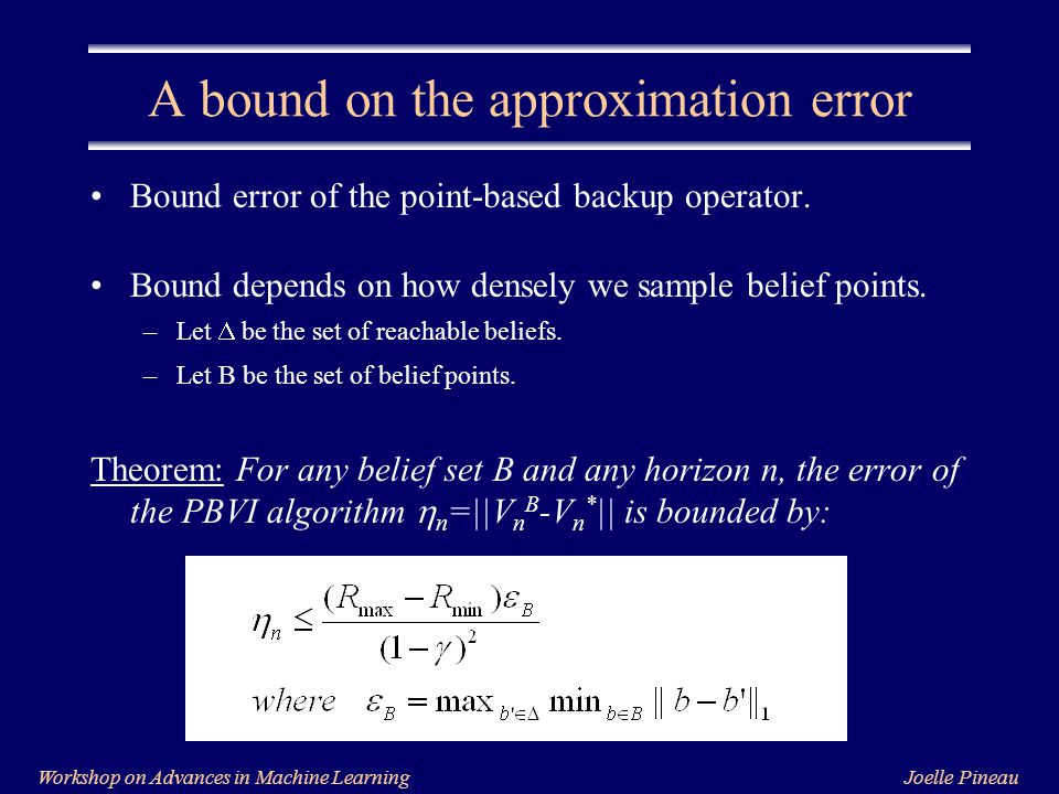 Joelle PineauWorkshop on Advances in Machine Learning A bound on the approximation error Bound error of the point-based backup operator.