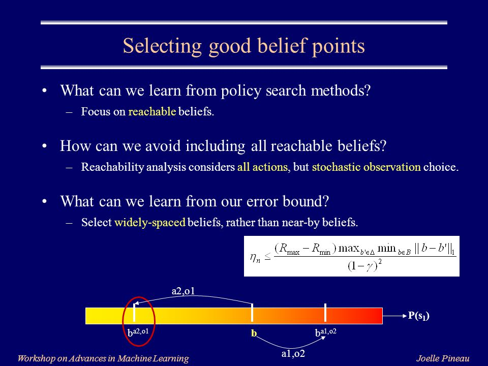Joelle PineauWorkshop on Advances in Machine Learning Selecting good belief points What can we learn from policy search methods.