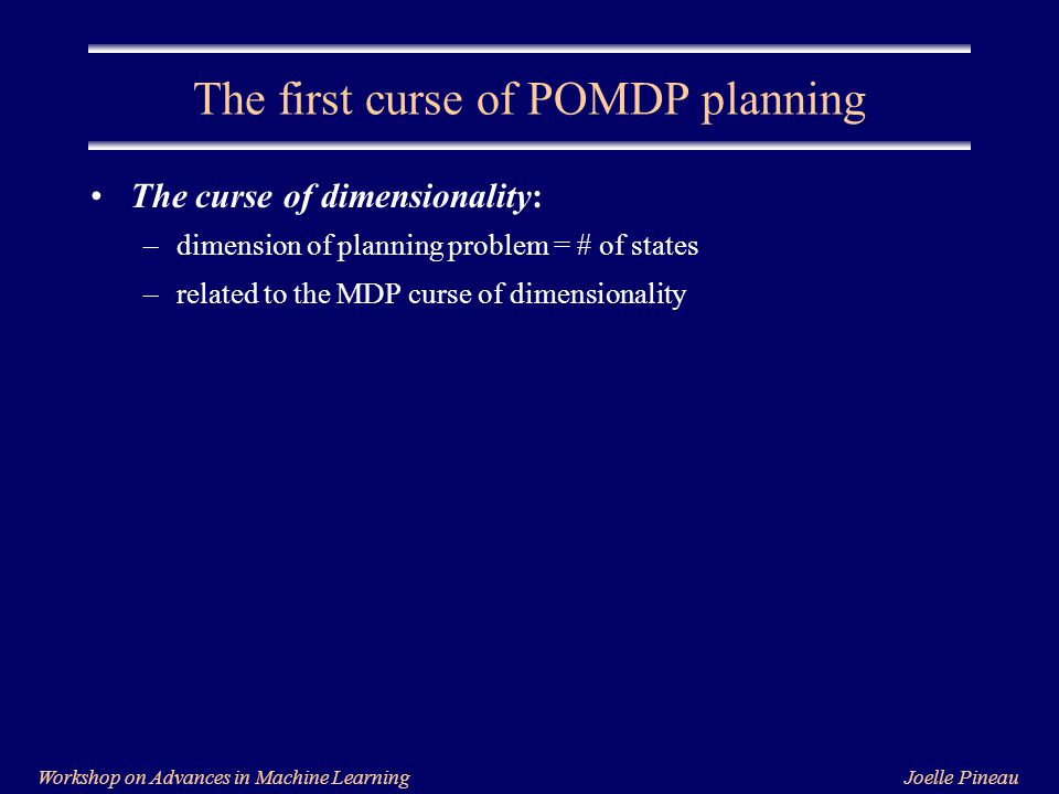 Joelle PineauWorkshop on Advances in Machine Learning The first curse of POMDP planning The curse of dimensionality: –dimension of planning problem = # of states –related to the MDP curse of dimensionality