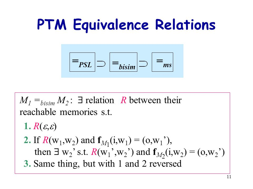 11 = ms = bisim = PSL PTM Equivalence Relations M 1 = bisim M 2 :  relation R between their reachable memories s.t.
