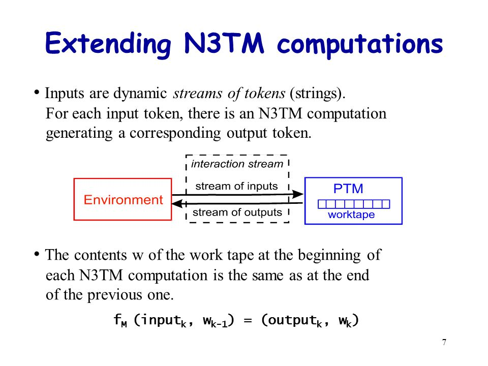 7 Extending N3TM computations Inputs are dynamic streams of tokens (strings).