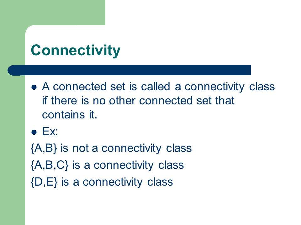 Connectivity A connected set is called a connectivity class if there is no other connected set that contains it.