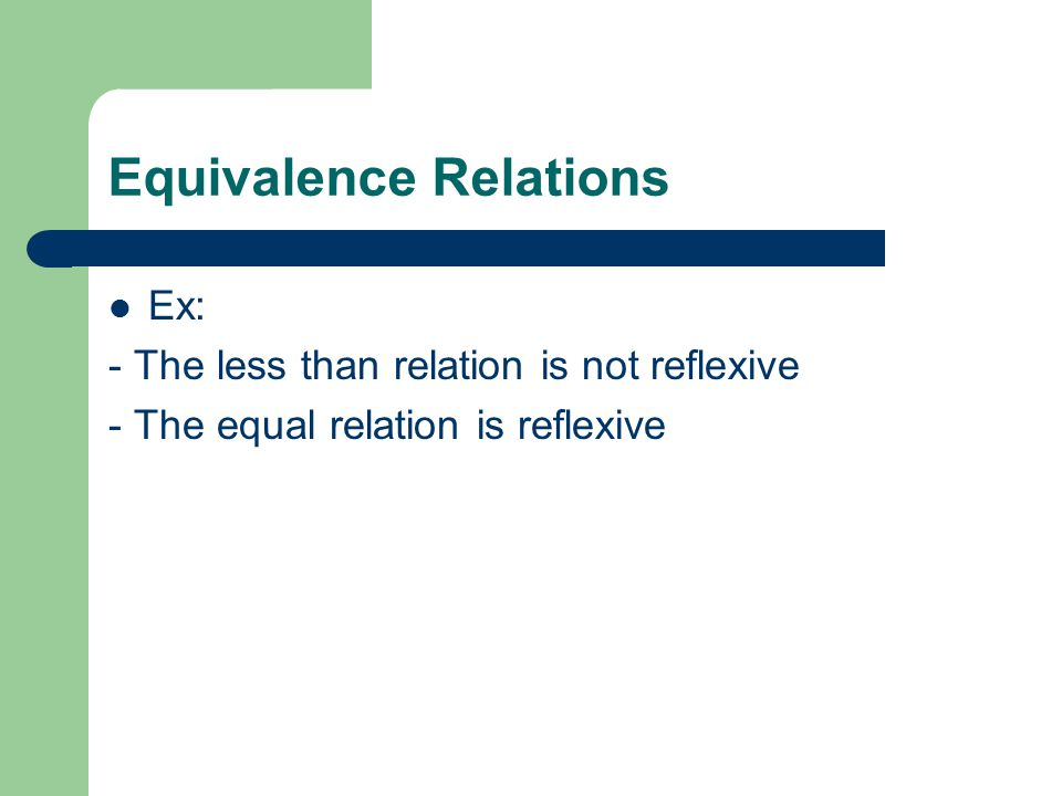 Equivalence Relations Ex: - The less than relation is not reflexive - The equal relation is reflexive