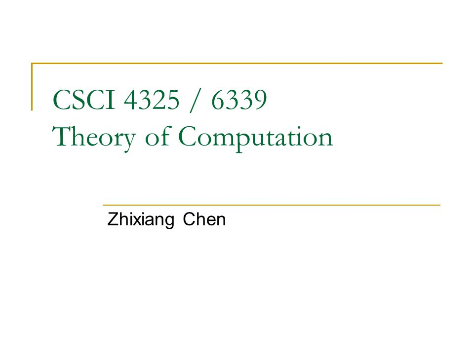CSCI 4325 / 6339 Theory of Computation Zhixiang Chen