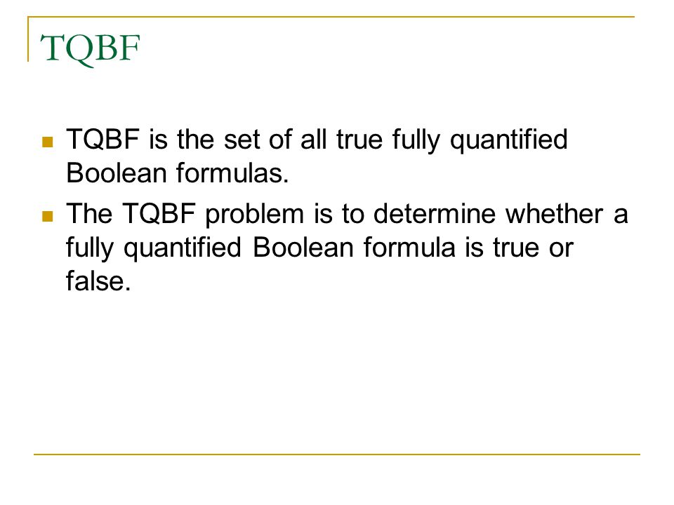 TQBF TQBF is the set of all true fully quantified Boolean formulas.