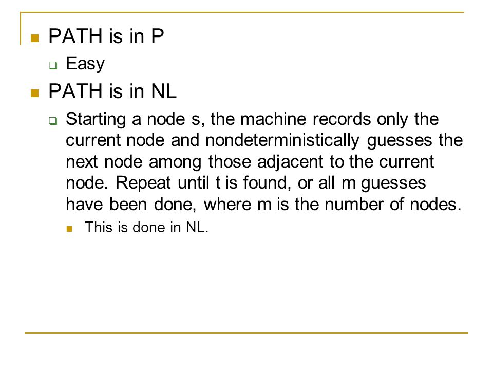 PATH is in P  Easy PATH is in NL  Starting a node s, the machine records only the current node and nondeterministically guesses the next node among those adjacent to the current node.