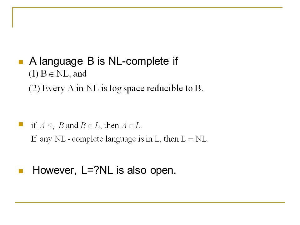 A language B is NL-complete if However, L= NL is also open.