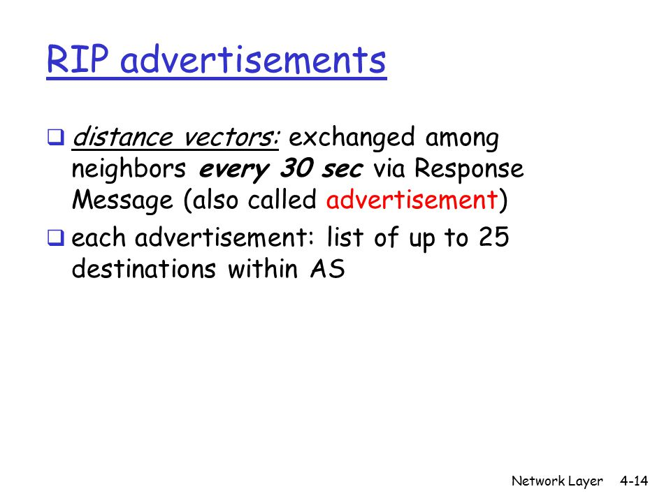 Network Layer4-14 RIP advertisements  distance vectors: exchanged among neighbors every 30 sec via Response Message (also called advertisement)  each advertisement: list of up to 25 destinations within AS