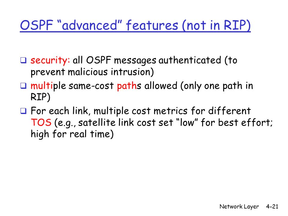 Network Layer4-21 OSPF advanced features (not in RIP)  security: all OSPF messages authenticated (to prevent malicious intrusion)  multiple same-cost paths allowed (only one path in RIP)  For each link, multiple cost metrics for different TOS (e.g., satellite link cost set low for best effort; high for real time)