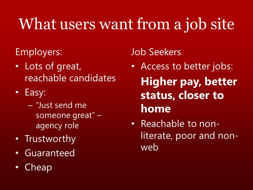 "What users want from a job site Employers: Lots of great, reachable candidates Easy: – ""Just send me someone great"" – agency role Trustworthy Guarante"