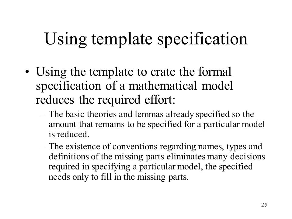 25 Using template specification Using the template to crate the formal specification of a mathematical model reduces the required effort: –The basic theories and lemmas already specified so the amount that remains to be specified for a particular model is reduced.
