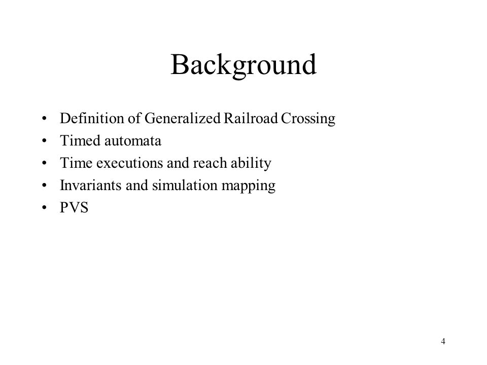 4 Background Definition of Generalized Railroad Crossing Timed automata Time executions and reach ability Invariants and simulation mapping PVS